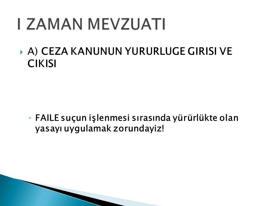  A) CEZA KANUNUN YURURLUGE GIRISI VE CIKISI ◦ FAILE suçun işlenmesi sırasında yürürlükte olan yasayı uygulamak zorundayiz!