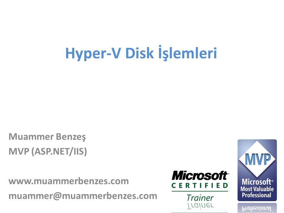 Hyper-V Disk İşlemleri Muammer Benzeş MVP (ASP.NET/IIS) www.muammerbenzes.com muammer@muammerbenzes.com