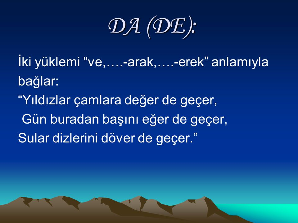 DA (DE): DA (DE): İki yüklemi ve,….-arak,….-erek anlamıyla bağlar: Yıldızlar çamlara değer de geçer, Gün buradan başını eğer de geçer, Sular dizlerini döver de geçer.