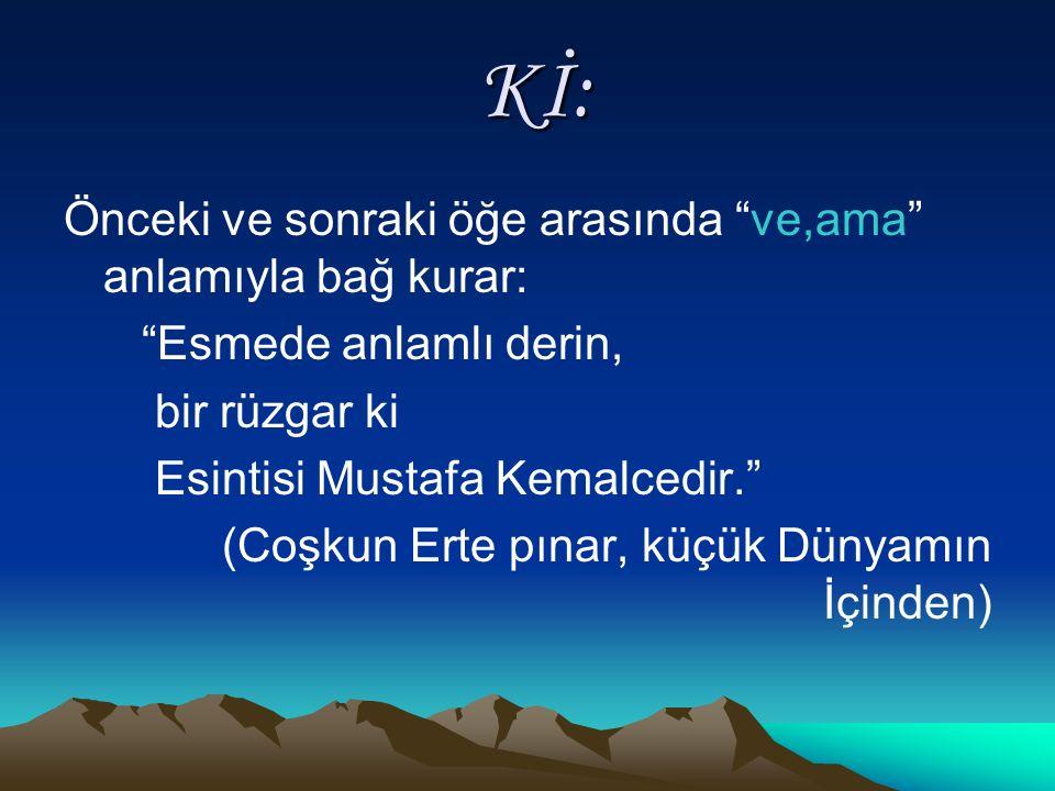 Kİ: Kİ: Önceki ve sonraki öğe arasında ve,ama anlamıyla bağ kurar: Esmede anlamlı derin, bir rüzgar ki Esintisi Mustafa Kemalcedir. (Coşkun Erte pınar, küçük Dünyamın İçinden)