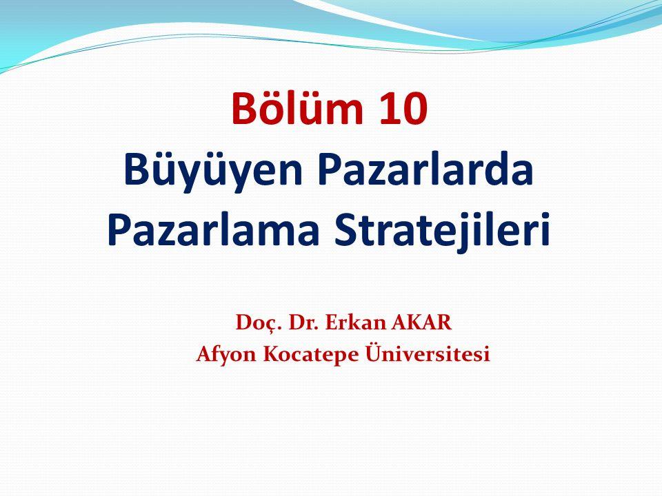 Bölüm 10 Büyüyen Pazarlarda Pazarlama Stratejileri Doç. Dr. Erkan AKAR Afyon Kocatepe Üniversitesi