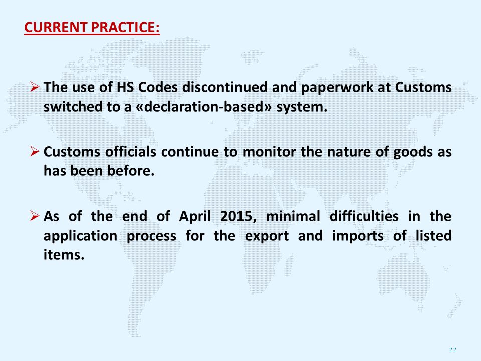 CURRENT PRACTICE:  The use of HS Codes discontinued and paperwork at Customs switched to a «declaration-based» system.