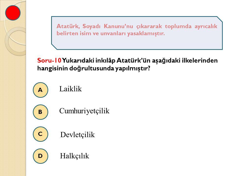 A B C D Atatürk, Soyadı Kanunu'nu çıkararak toplumda ayrıcalık belirten isim ve unvanları yasaklamıştır. Soru-10 Yukarıdaki inkılâp Atatürk'ün aşa ğ ı