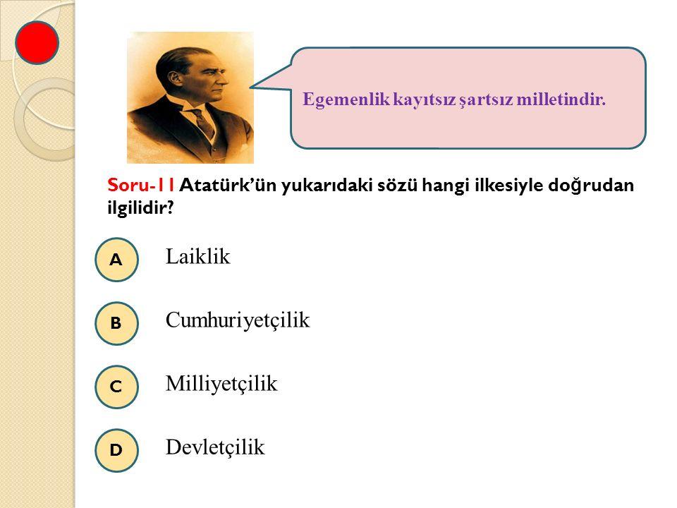 A B C D Egemenlik kayıtsız şartsız milletindir. Soru-11 Atatürk'ün yukarıdaki sözü hangi ilkesiyle do ğ rudan ilgilidir? Laiklik Cumhuriyetçilik Milli