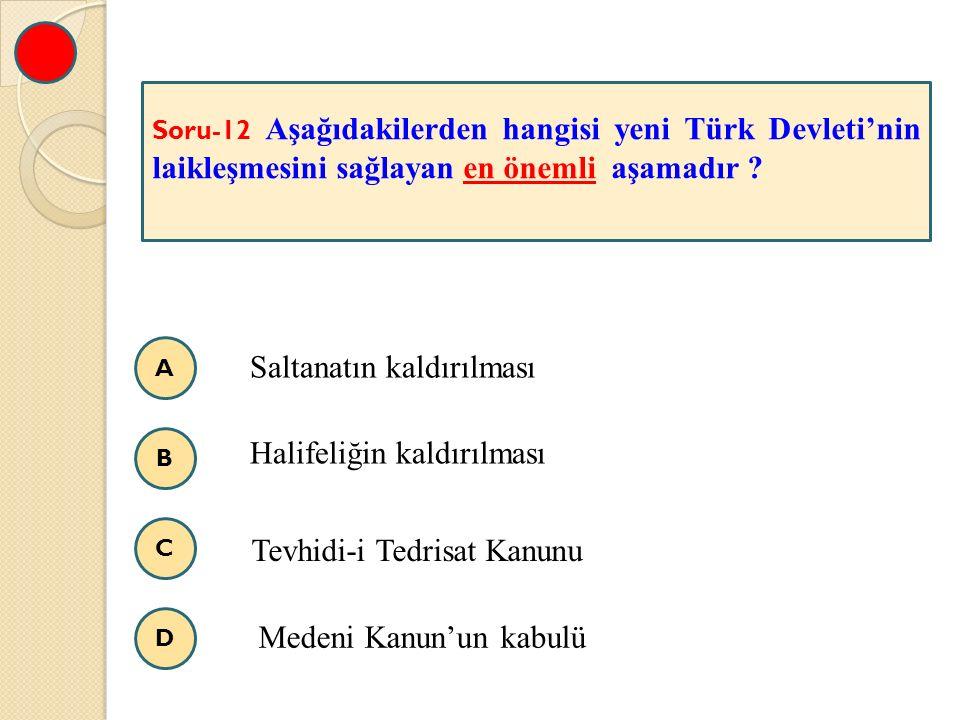 A B C D Soru-12 Aşağıdakilerden hangisi yeni Türk Devleti'nin laikleşmesini sağlayan en önemli aşamadır ? Saltanatın kaldırılması Halifeliğin kaldırıl