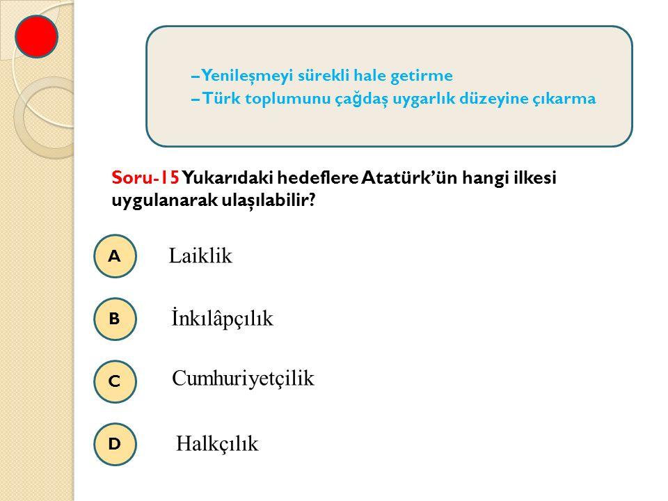 A B C D – Yenileşmeyi sürekli hale getirme – Türk toplumunu ça ğ daş uygarlık düzeyine çıkarma Soru-15 Yukarıdaki hedeflere Atatürk'ün hangi ilkesi uygulanarak ulaşılabilir.