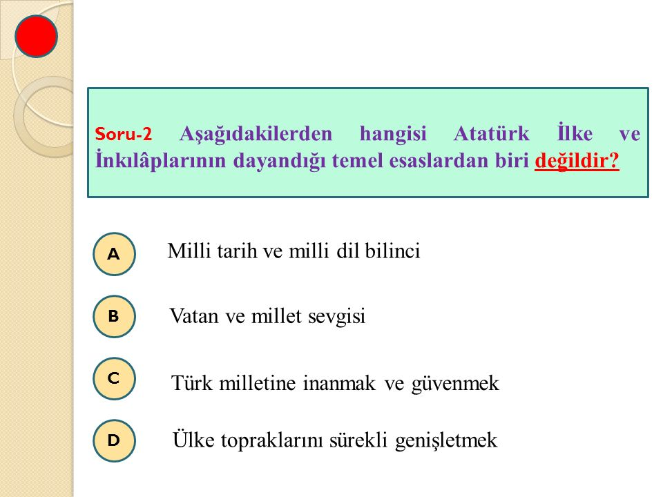 A B C D Soru-2 Aşağıdakilerden hangisi Atatürk İlke ve İnkılâplarının dayandığı temel esaslardan biri değildir? Milli tarih ve milli dil bilinci Vatan