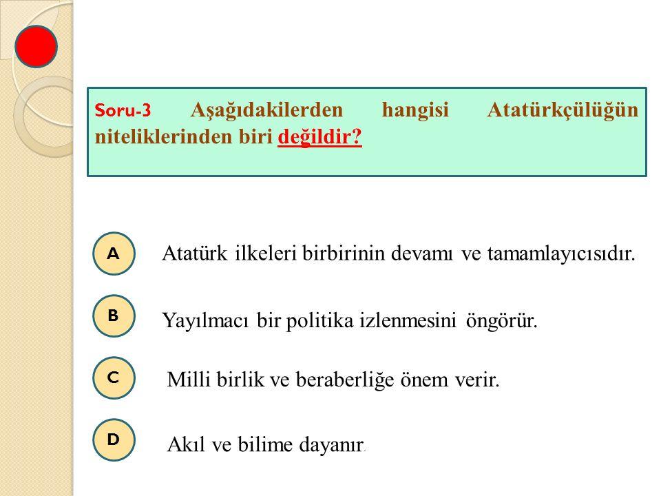 A B C D Soru-3 Aşağıdakilerden hangisi Atatürkçülüğün niteliklerinden biri değildir? Atatürk ilkeleri birbirinin devamı ve tamamlayıcısıdır. Yayılmacı
