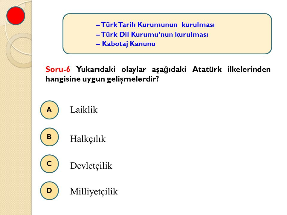 A B C D – Türk Tarih Kurumunun kurulması – Türk Dil Kurumu'nun kurulması – Kabotaj Kanunu Soru-6 Yukarıdaki olaylar aşa ğ ıdaki Atatürk ilkelerinden hangisine uygun gelişmelerdir.