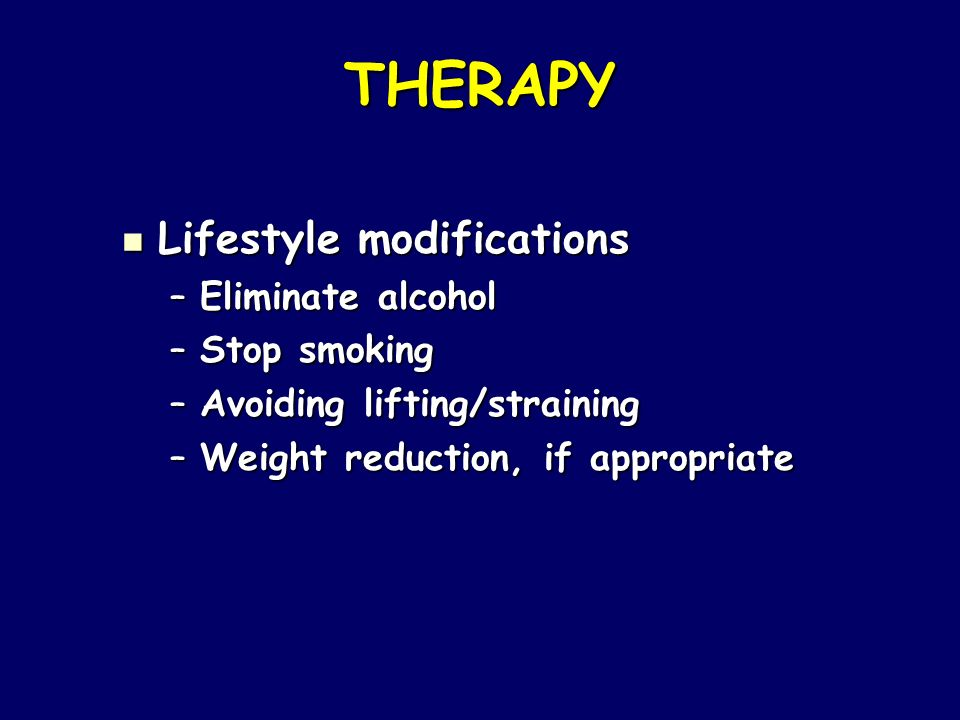 THERAPY Lifestyle modifications Lifestyle modifications –Eliminate alcohol –Stop smoking –Avoiding lifting/straining –Weight reduction, if appropriate