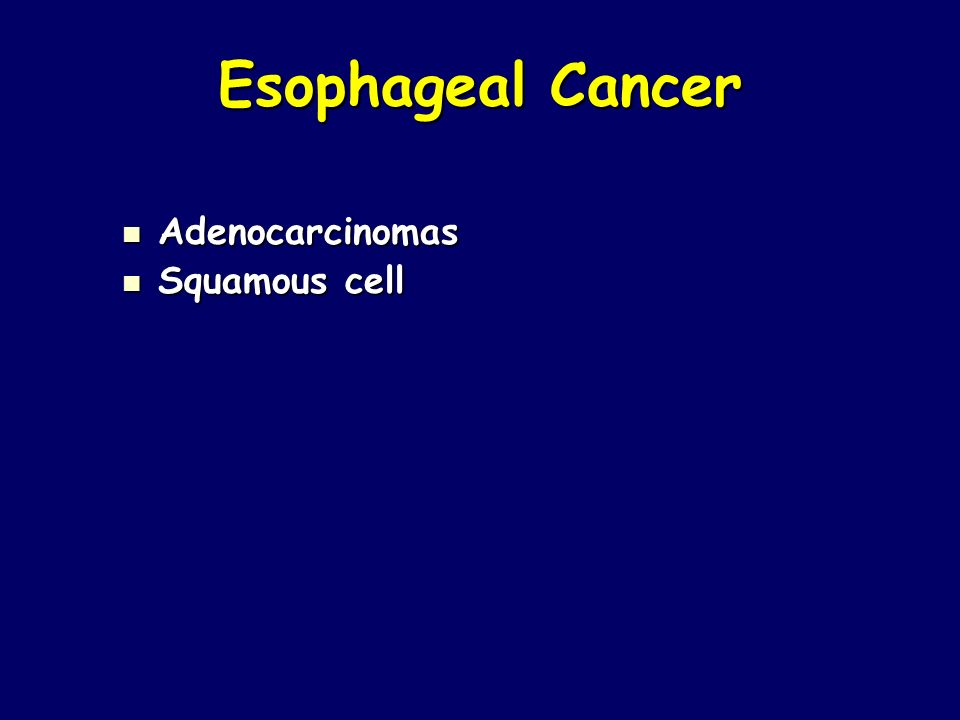 Esophageal Cancer Adenocarcinomas Adenocarcinomas Squamous cell Squamous cell