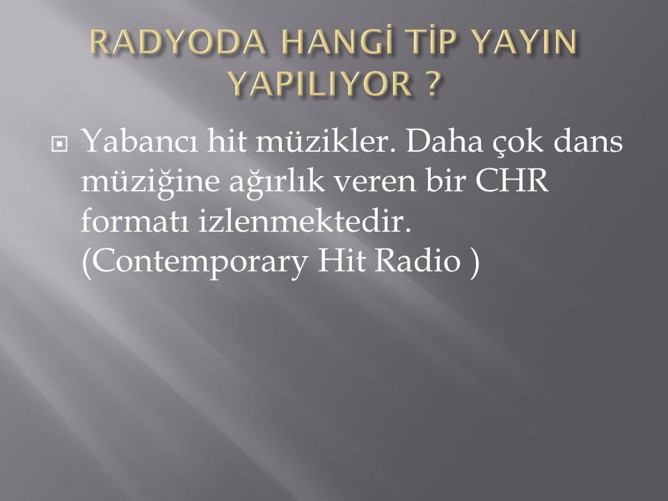  Yabancı hit müzikler. Daha çok dans müziğine ağırlık veren bir CHR formatı izlenmektedir.
