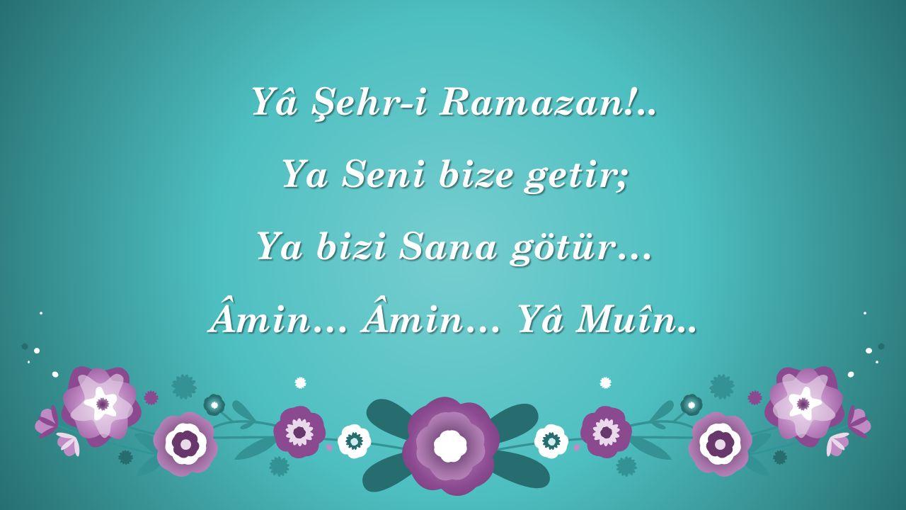 Yâ Şehr-i Ramazan!.. Ya Seni bize getir; Ya bizi Sana götür… Âmin… Âmin… Yâ Muîn..