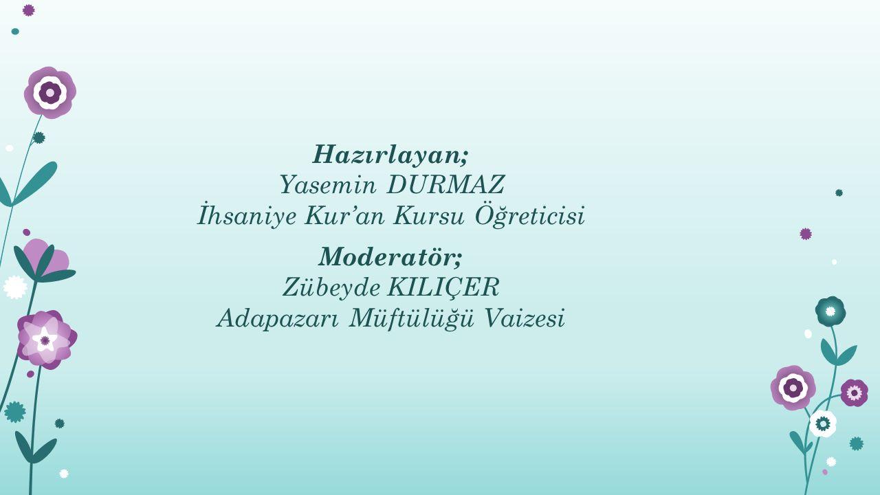 Hazırlayan; Yasemin DURMAZ İhsaniye Kur'an Kursu Öğreticisi Moderatör; Zübeyde KILIÇER Adapazarı Müftülüğü Vaizesi