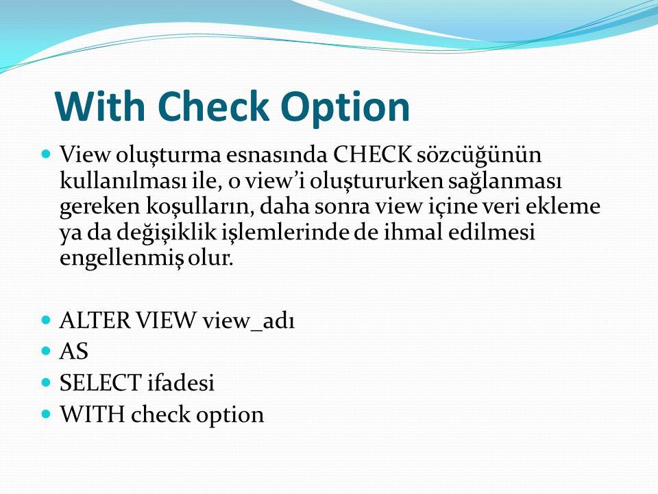 With Check Option View oluşturma esnasında CHECK sözcüğünün kullanılması ile, o view'i oluştururken sağlanması gereken koşulların, daha sonra view içine veri ekleme ya da değişiklik işlemlerinde de ihmal edilmesi engellenmiş olur.