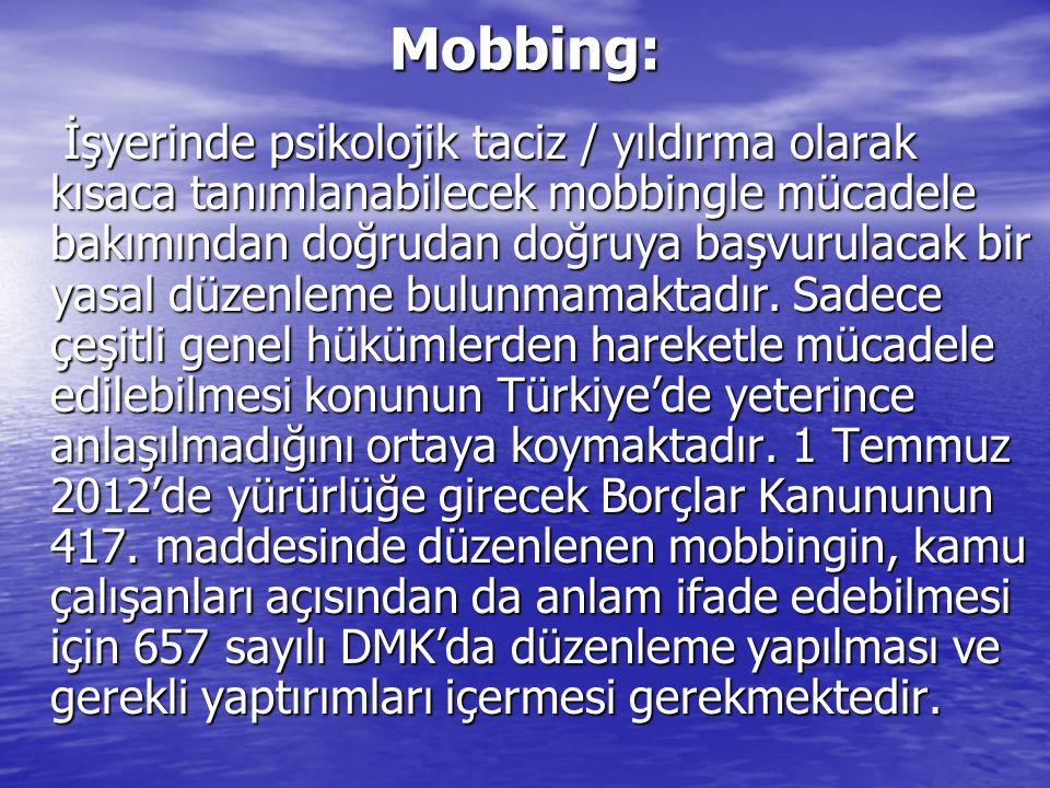 Mobbing: İşyerinde psikolojik taciz / yıldırma olarak kısaca tanımlanabilecek mobbingle mücadele bakımından doğrudan doğruya başvurulacak bir yasal düzenleme bulunmamaktadır.