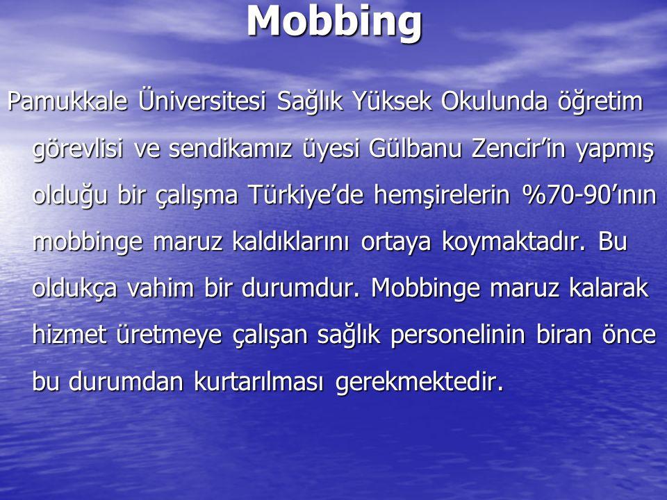 Mobbing Pamukkale Üniversitesi Sağlık Yüksek Okulunda öğretim görevlisi ve sendikamız üyesi Gülbanu Zencir'in yapmış olduğu bir çalışma Türkiye'de hemşirelerin %70-90'ının mobbinge maruz kaldıklarını ortaya koymaktadır.