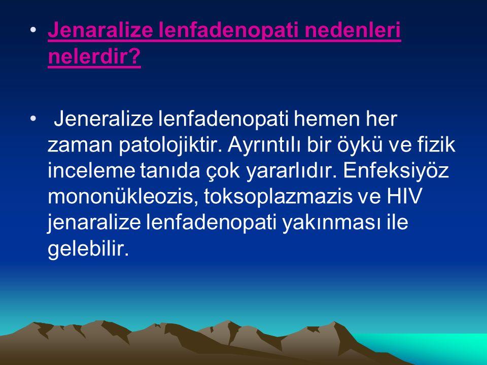 Jenaralize lenfadenopati nedenleri nelerdir. Jeneralize lenfadenopati hemen her zaman patolojiktir.