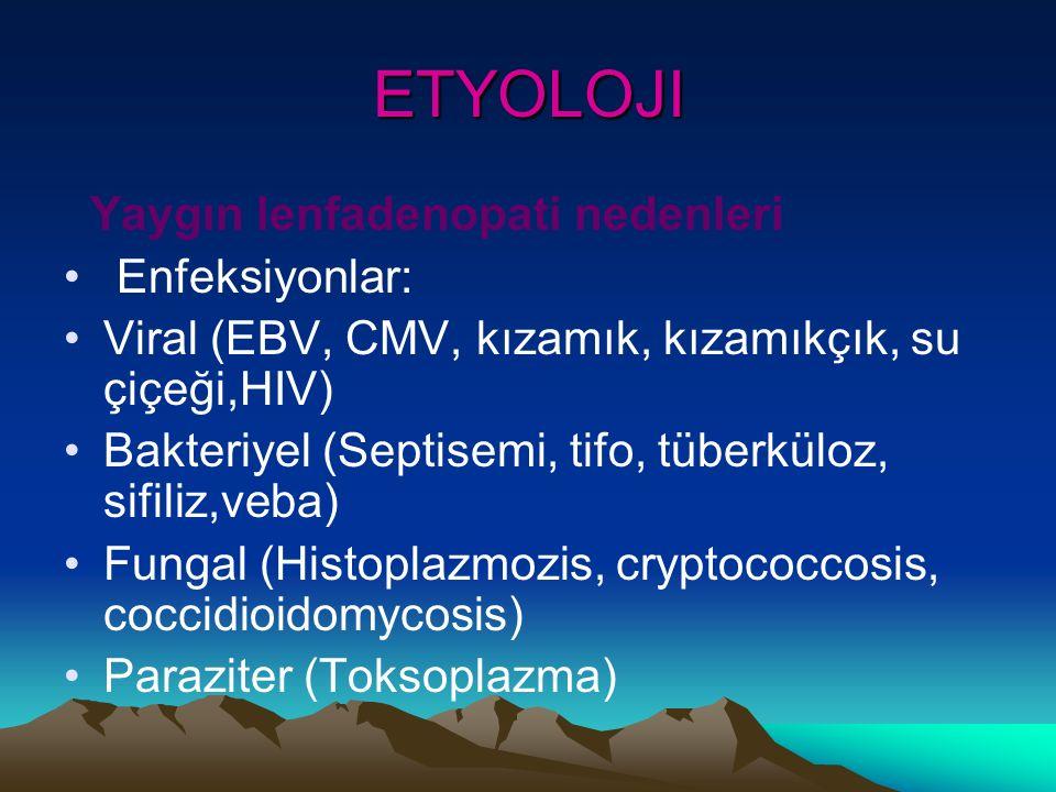 ETYOLOJI Yaygın lenfadenopati nedenleri Enfeksiyonlar: Viral (EBV, CMV, kızamık, kızamıkçık, su çiçeği,HIV) Bakteriyel (Septisemi, tifo, tüberküloz, sifiliz,veba) Fungal (Histoplazmozis, cryptococcosis, coccidioidomycosis) Paraziter (Toksoplazma)