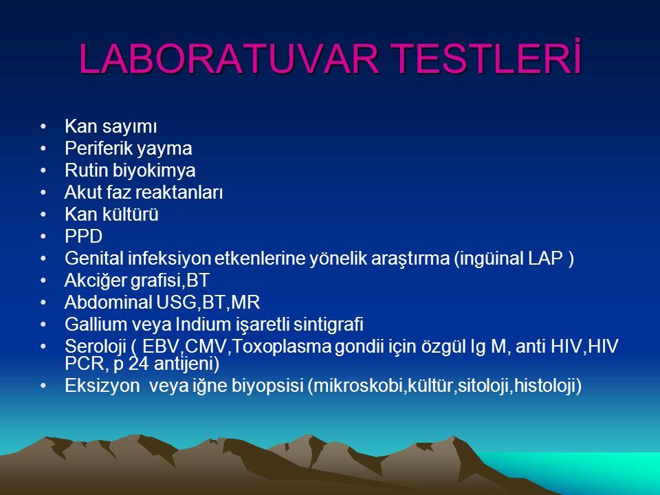 LABORATUVAR TESTLERİ Kan sayımı Periferik yayma Rutin biyokimya Akut faz reaktanları Kan kültürü PPD Genital infeksiyon etkenlerine yönelik araştırma (ingüinal LAP ) Akciğer grafisi,BT Abdominal USG,BT,MR Gallium veya Indium işaretli sintigrafi Seroloji ( EBV,CMV,Toxoplasma gondii için özgül Ig M, anti HIV,HIV PCR, p 24 antijeni) Eksizyon veya iğne biyopsisi (mikroskobi,kültür,sitoloji,histoloji)