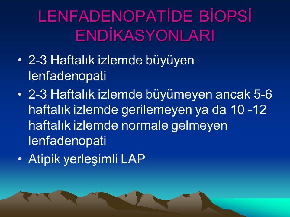 LENFADENOPATİDE BİOPSİ ENDİKASYONLARI 2-3 Haftalık izlemde büyüyen lenfadenopati 2-3 Haftalık izlemde büyümeyen ancak 5-6 haftalık izlemde gerilemeyen ya da 10 -12 haftalık izlemde normale gelmeyen lenfadenopati Atipik yerleşimli LAP