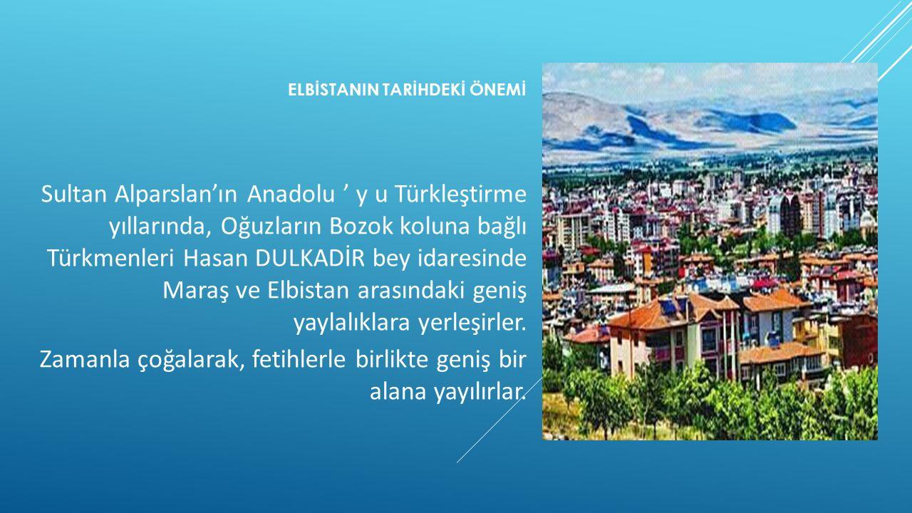 ELBİSTANIN TARİHDEKİ ÖNEMİ Sultan Alparslan'ın Anadolu ' y u Türkleştirme yıllarında, Oğuzların Bozok koluna bağlı Türkmenleri Hasan DULKADİR bey idar