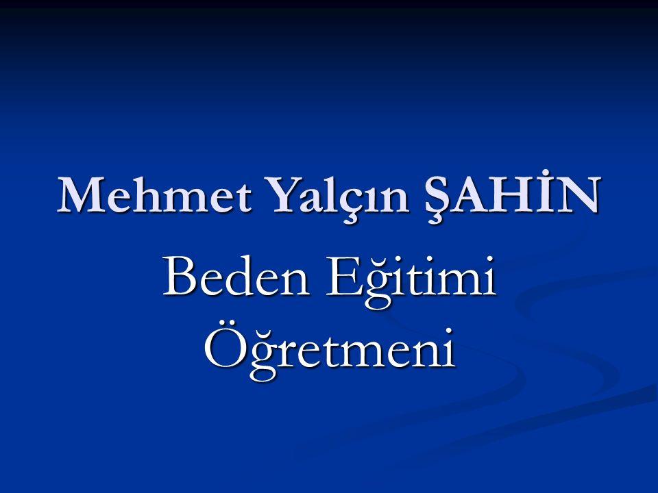 Mehmet Yalçın ŞAHİN Beden Eğitimi Öğretmeni