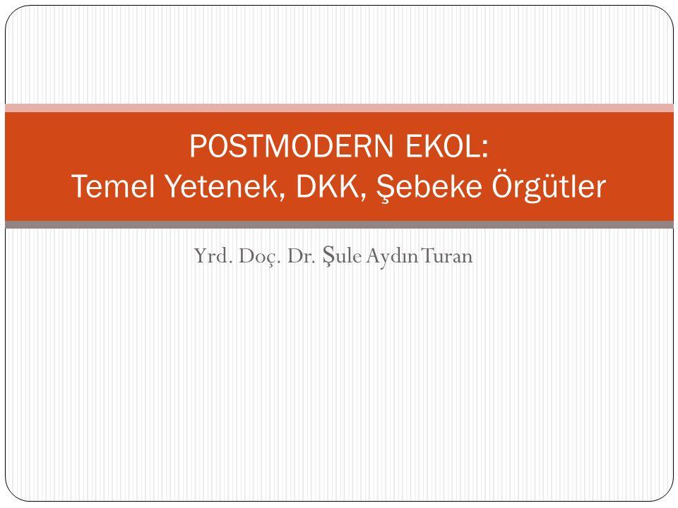 Yrd. Doç. Dr. Ş ule Aydın Turan POSTMODERN EKOL: Temel Yetenek, DKK, Şebeke Örgütler