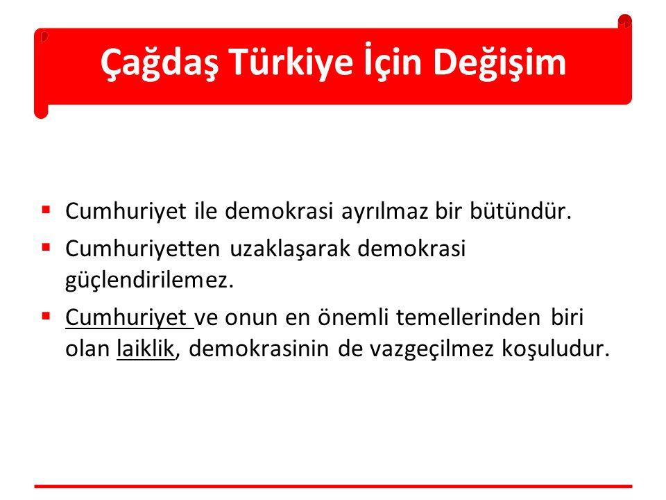Çağdaş Türkiye İçin Değişim  Cumhuriyet ile demokrasi ayrılmaz bir bütündür.  Cumhuriyetten uzaklaşarak demokrasi güçlendirilemez.  Cumhuriyet ve o