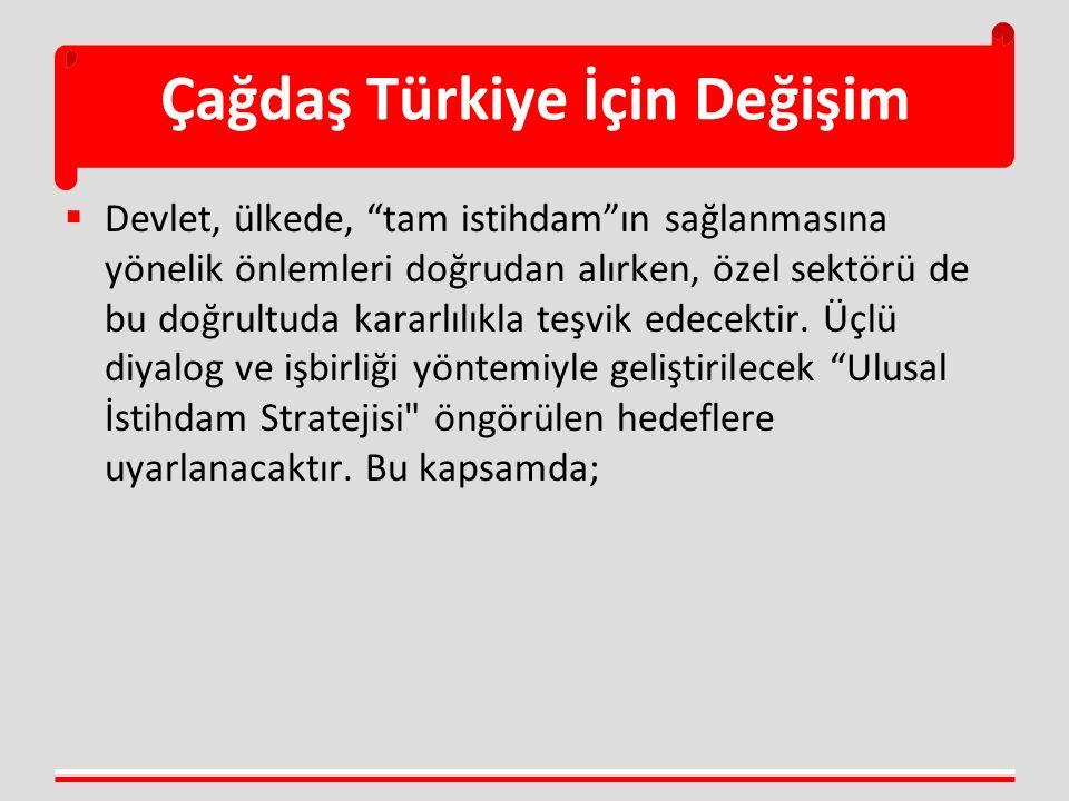 Çağdaş Türkiye İçin Değişim  Devlet, ülkede, tam istihdam ın sağlanmasına yönelik önlemleri doğrudan alırken, özel sektörü de bu doğrultuda kararlılıkla teşvik edecektir.