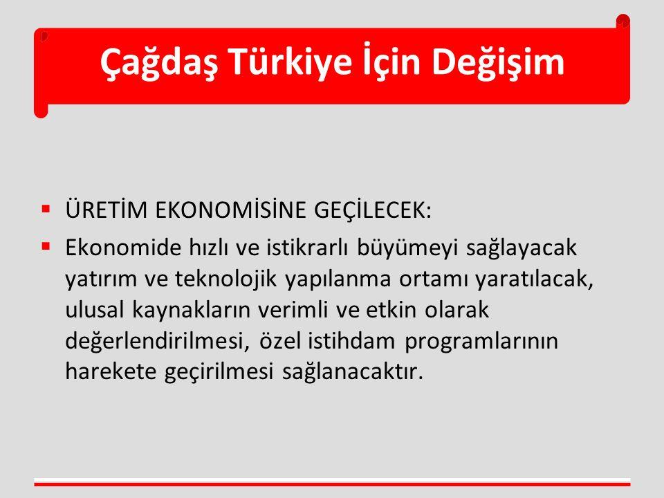 Çağdaş Türkiye İçin Değişim  ÜRETİM EKONOMİSİNE GEÇİLECEK:  Ekonomide hızlı ve istikrarlı büyümeyi sağlayacak yatırım ve teknolojik yapılanma ortamı yaratılacak, ulusal kaynakların verimli ve etkin olarak değerlendirilmesi, özel istihdam programlarının harekete geçirilmesi sağlanacaktır.