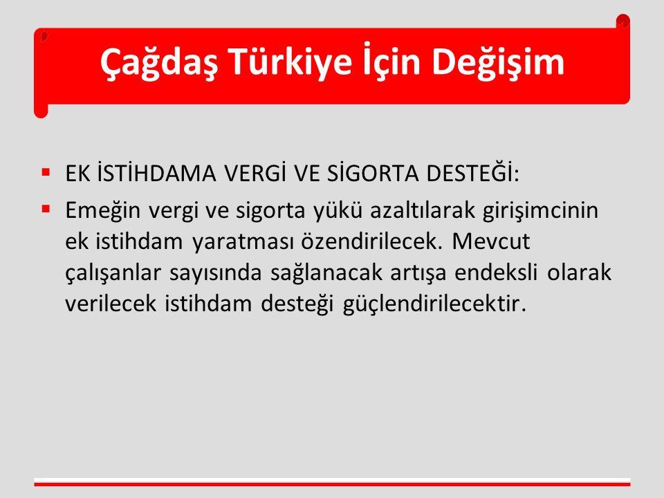 Çağdaş Türkiye İçin Değişim  EK İSTİHDAMA VERGİ VE SİGORTA DESTEĞİ:  Emeğin vergi ve sigorta yükü azaltılarak girişimcinin ek istihdam yaratması öze