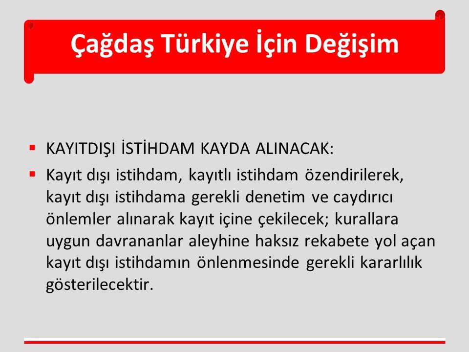 Çağdaş Türkiye İçin Değişim  KAYITDIŞI İSTİHDAM KAYDA ALINACAK:  Kayıt dışı istihdam, kayıtlı istihdam özendirilerek, kayıt dışı istihdama gerekli d