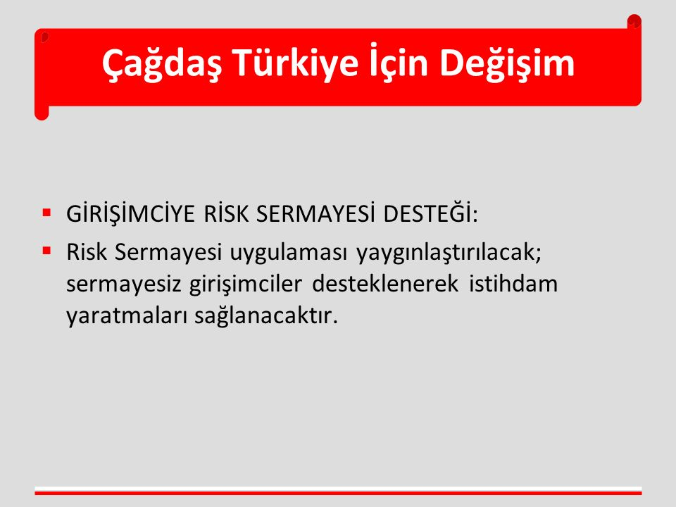 Çağdaş Türkiye İçin Değişim  GİRİŞİMCİYE RİSK SERMAYESİ DESTEĞİ:  Risk Sermayesi uygulaması yaygınlaştırılacak; sermayesiz girişimciler desteklenere