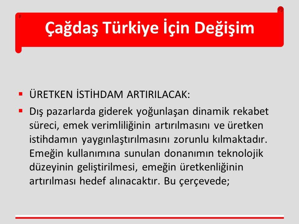 Çağdaş Türkiye İçin Değişim  ÜRETKEN İSTİHDAM ARTIRILACAK:  Dış pazarlarda giderek yoğunlaşan dinamik rekabet süreci, emek verimliliğinin artırılmasını ve üretken istihdamın yaygınlaştırılmasını zorunlu kılmaktadır.