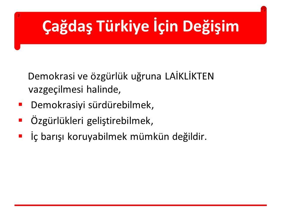 Çağdaş Türkiye İçin Değişim Demokrasi ve özgürlük uğruna LAİKLİKTEN vazgeçilmesi halinde,  Demokrasiyi sürdürebilmek,  Özgürlükleri geliştirebilmek,  İç barışı koruyabilmek mümkün değildir.