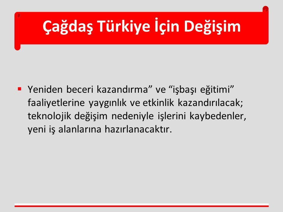 Çağdaş Türkiye İçin Değişim  Yeniden beceri kazandırma ve işbaşı eğitimi faaliyetlerine yaygınlık ve etkinlik kazandırılacak; teknolojik değişim nedeniyle işlerini kaybedenler, yeni iş alanlarına hazırlanacaktır.