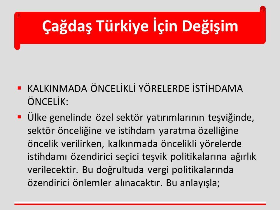 Çağdaş Türkiye İçin Değişim  KALKINMADA ÖNCELİKLİ YÖRELERDE İSTİHDAMA ÖNCELİK:  Ülke genelinde özel sektör yatırımlarının teşviğinde, sektör önceliğine ve istihdam yaratma özelliğine öncelik verilirken, kalkınmada öncelikli yörelerde istihdamı özendirici seçici teşvik politikalarına ağırlık verilecektir.