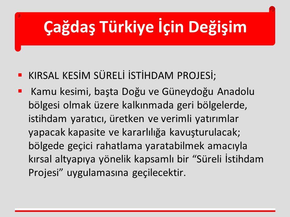 Çağdaş Türkiye İçin Değişim  KIRSAL KESİM SÜRELİ İSTİHDAM PROJESİ;  Kamu kesimi, başta Doğu ve Güneydoğu Anadolu bölgesi olmak üzere kalkınmada geri bölgelerde, istihdam yaratıcı, üretken ve verimli yatırımlar yapacak kapasite ve kararlılığa kavuşturulacak; bölgede geçici rahatlama yaratabilmek amacıyla kırsal altyapıya yönelik kapsamlı bir Süreli İstihdam Projesi uygulamasına geçilecektir.