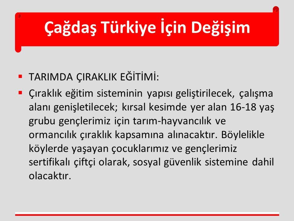 Çağdaş Türkiye İçin Değişim  TARIMDA ÇIRAKLIK EĞİTİMİ:  Çıraklık eğitim sisteminin yapısı geliştirilecek, çalışma alanı genişletilecek; kırsal kesimde yer alan 16-18 yaş grubu gençlerimiz için tarım-hayvancılık ve ormancılık çıraklık kapsamına alınacaktır.
