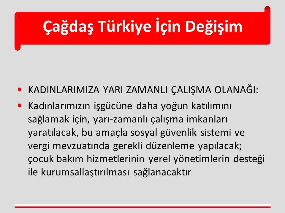 Çağdaş Türkiye İçin Değişim  KADINLARIMIZA YARI ZAMANLI ÇALIŞMA OLANAĞI:  Kadınlarımızın işgücüne daha yoğun katılımını sağlamak için, yarı-zamanlı
