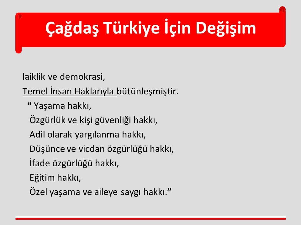 """Çağdaş Türkiye İçin Değişim laiklik ve demokrasi, Temel İnsan Haklarıyla bütünleşmiştir. """" Yaşama hakkı, Özgürlük ve kişi güvenliği hakkı, Adil olarak"""