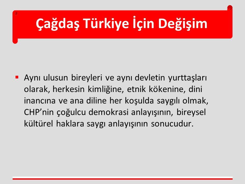 Çağdaş Türkiye İçin Değişim  Aynı ulusun bireyleri ve aynı devletin yurttaşları olarak, herkesin kimliğine, etnik kökenine, dini inancına ve ana diline her koşulda saygılı olmak, CHP'nin çoğulcu demokrasi anlayışının, bireysel kültürel haklara saygı anlayışının sonucudur.