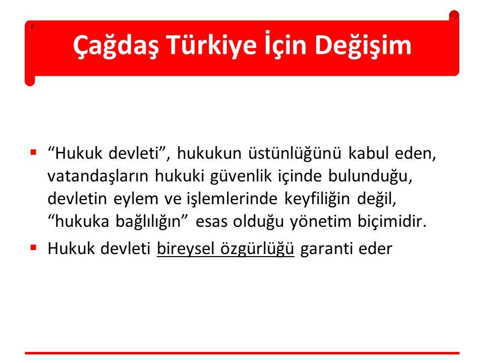 Çağdaş Türkiye İçin Değişim  Hukuk devleti , hukukun üstünlüğünü kabul eden, vatandaşların hukuki güvenlik içinde bulunduğu, devletin eylem ve işlemlerinde keyfiliğin değil, hukuka bağlılığın esas olduğu yönetim biçimidir.