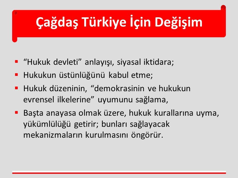 Çağdaş Türkiye İçin Değişim  Hukuk devleti anlayışı, siyasal iktidara;  Hukukun üstünlüğünü kabul etme;  Hukuk düzeninin, demokrasinin ve hukukun evrensel ilkelerine uyumunu sağlama,  Başta anayasa olmak üzere, hukuk kurallarına uyma, yükümlülüğü getirir; bunları sağlayacak mekanizmaların kurulmasını öngörür.