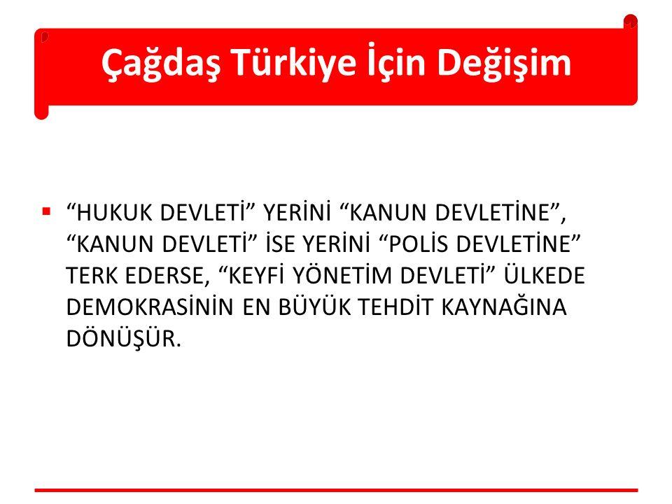 Çağdaş Türkiye İçin Değişim  HUKUK DEVLETİ YERİNİ KANUN DEVLETİNE , KANUN DEVLETİ İSE YERİNİ POLİS DEVLETİNE TERK EDERSE, KEYFİ YÖNETİM DEVLETİ ÜLKEDE DEMOKRASİNİN EN BÜYÜK TEHDİT KAYNAĞINA DÖNÜŞÜR.