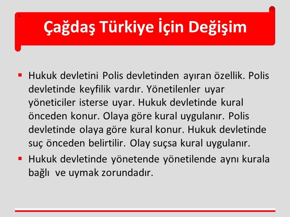 Çağdaş Türkiye İçin Değişim  Hukuk devletini Polis devletinden ayıran özellik. Polis devletinde keyfilik vardır. Yönetilenler uyar yöneticiler isters