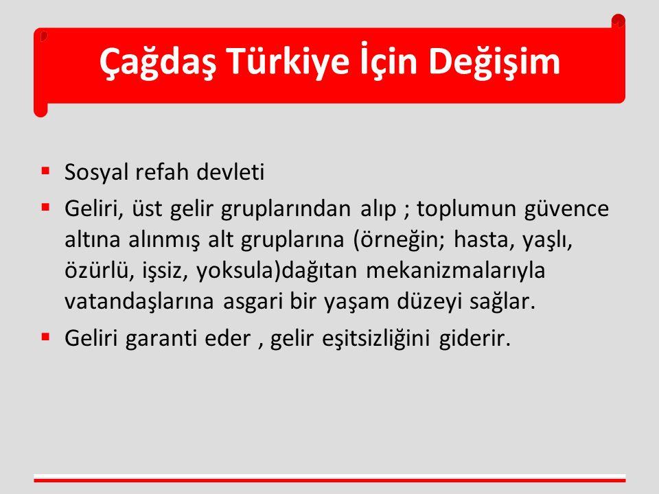 Çağdaş Türkiye İçin Değişim  Sosyal refah devleti  Geliri, üst gelir gruplarından alıp ; toplumun güvence altına alınmış alt gruplarına (örneğin; hasta, yaşlı, özürlü, işsiz, yoksula)dağıtan mekanizmalarıyla vatandaşlarına asgari bir yaşam düzeyi sağlar.