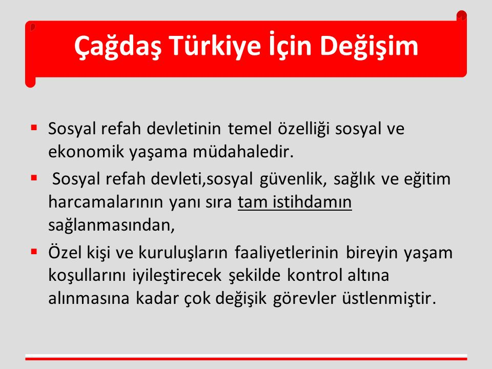 Çağdaş Türkiye İçin Değişim  Sosyal refah devletinin temel özelliği sosyal ve ekonomik yaşama müdahaledir.  Sosyal refah devleti,sosyal güvenlik, sa