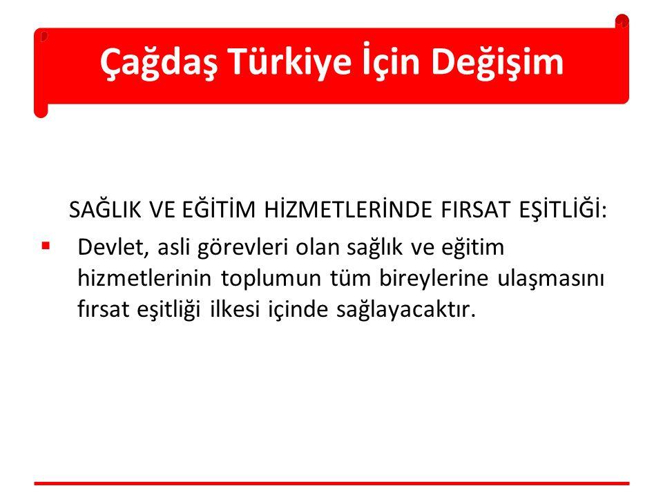 Çağdaş Türkiye İçin Değişim SAĞLIK VE EĞİTİM HİZMETLERİNDE FIRSAT EŞİTLİĞİ:  Devlet, asli görevleri olan sağlık ve eğitim hizmetlerinin toplumun tüm